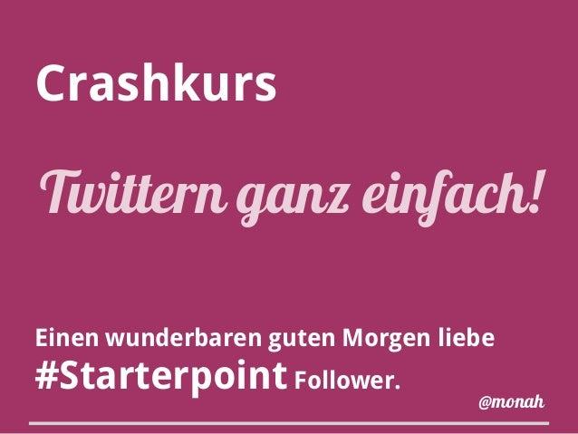 Crashkurs Einen wunderbaren guten Morgen liebe #Starterpoint Follower. Twittern ganz einfach! @monah