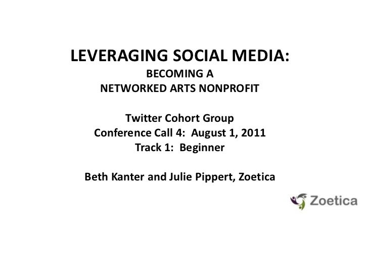 LEVERAGING SOCIAL MEDIA: <br />BECOMING A NETWORKED ARTS NONPROFIT<br />Twitter Cohort GroupConference Call 4:  August 1, ...