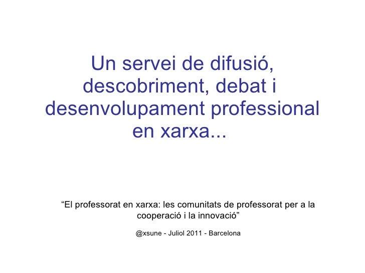 """Un servei de difusió, descobriment, debat i  desenvolupament professional en xarxa...  """" El professorat en xarxa: les comu..."""
