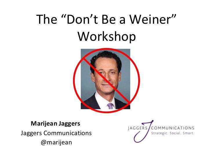 "The ""Don't Be a Weiner"" Workshop Marijean Jaggers  Jaggers Communications @marijean"