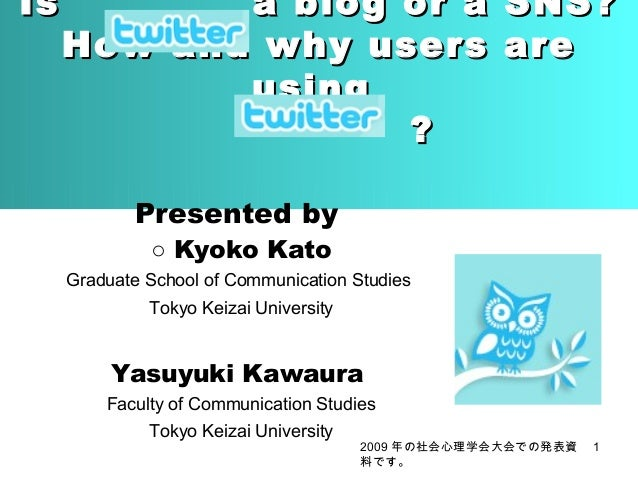 Is  a blog or a How and why users using ?  SNS? are  Presented by ○ Kyoko Kato  Graduate School of Communication Studies T...