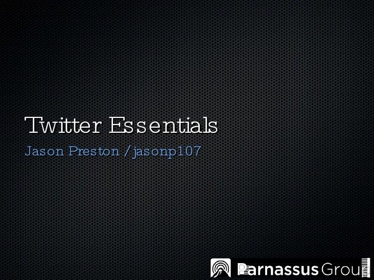 Twitter Essentials <ul><li>Jason Preston / jasonp107 </li></ul>
