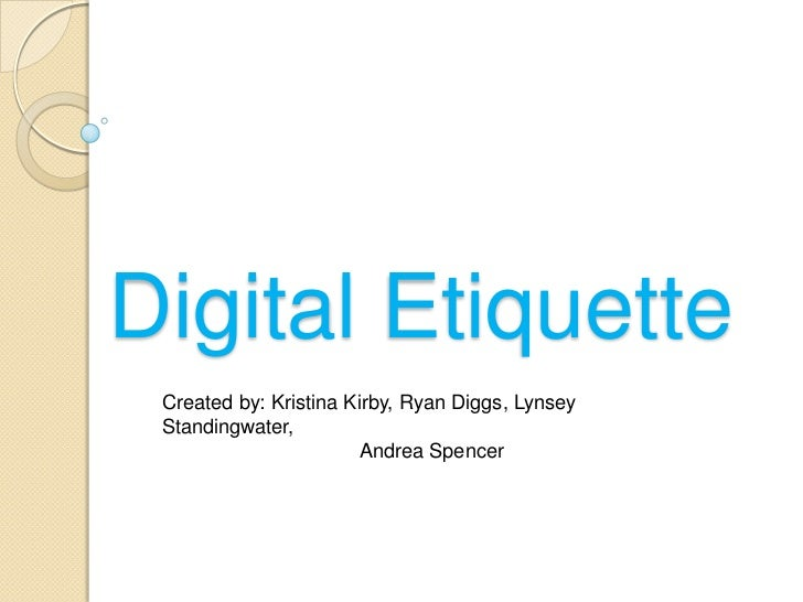 Digital Etiquette Created by: Kristina Kirby, Ryan Diggs, Lynsey Standingwater,                        Andrea Spencer
