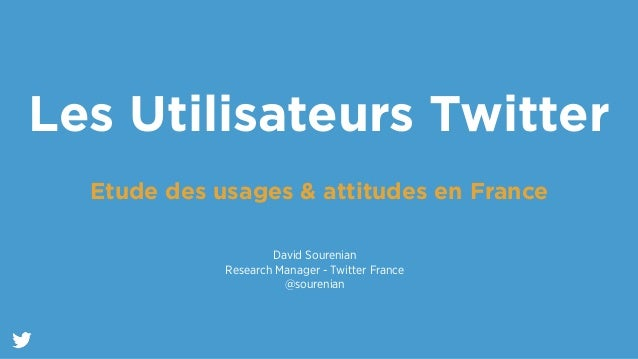 Les Utilisateurs Twitter  !  Etude des usages & attitudes en France  David Sourenian  Research Manager - Twitter France  @...