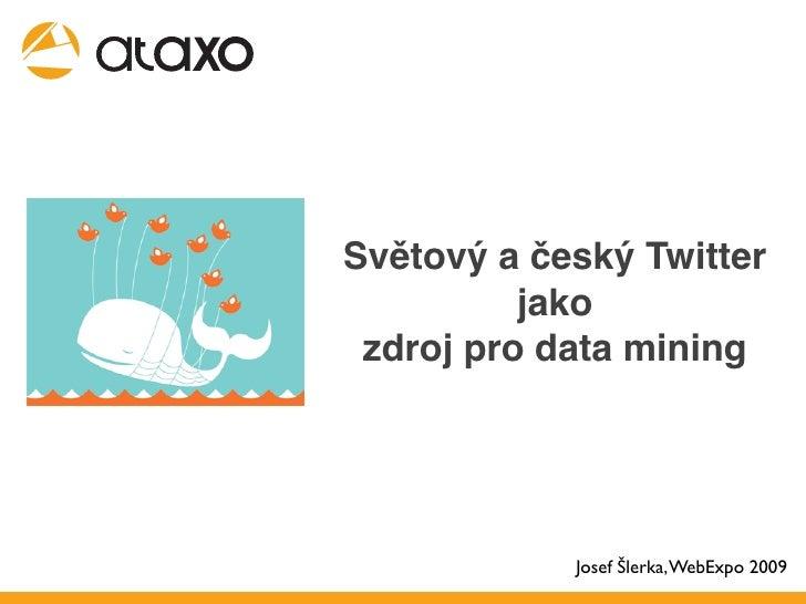 Světový a český Twitter           jako  zdroj pro data mining                 Josef Šlerka, WebExpo 2009