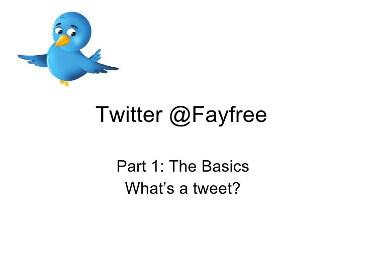 Twitter @Fayfree Part 1: The Basics What's a tweet?