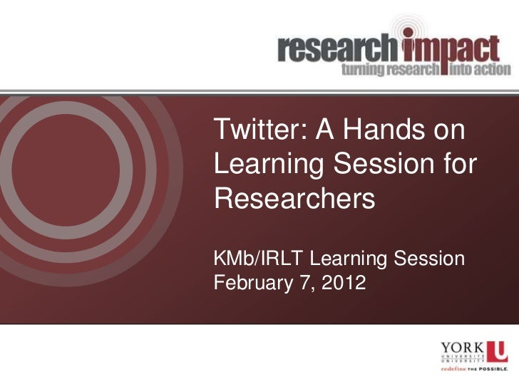 Twitter: A Hands onLearning Session forResearchersKMb/IRLT Learning SessionFebruary 7, 2012