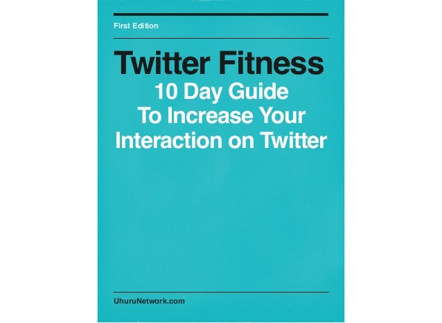 UhuruNetwork.comFirst EditionTwitter Fitness10 Day GuideTo Increase YourInteraction on Twitter