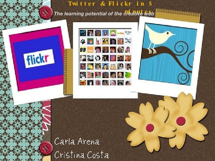 Twitter & Flickr in 5 minutes <ul><li>The learning potential of the creative web </li></ul>