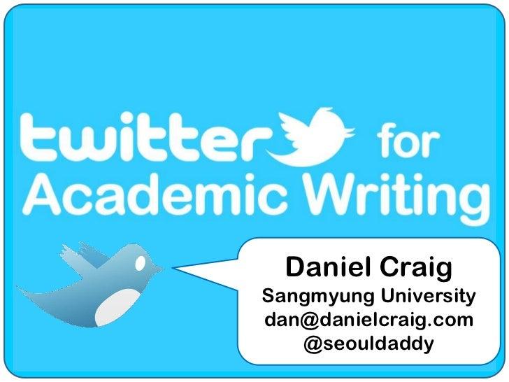 Twitter for Academic Writing<br />Daniel Craig<br />Sangmyung University<br />dan@danielcraig.com<br />@seouldaddy<br />