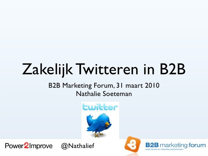 Zakelijk Twitteren in B2B     B2B Marketing Forum, 31 maart 2010             Nathalie Soeteman            @Nathalief