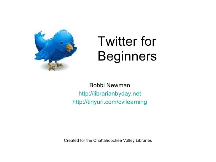 Twitter for Beginners Bobbi Newman http://librarianbyday.net http://tinyurl.com/cvllearning Created for the Chattahoochee ...