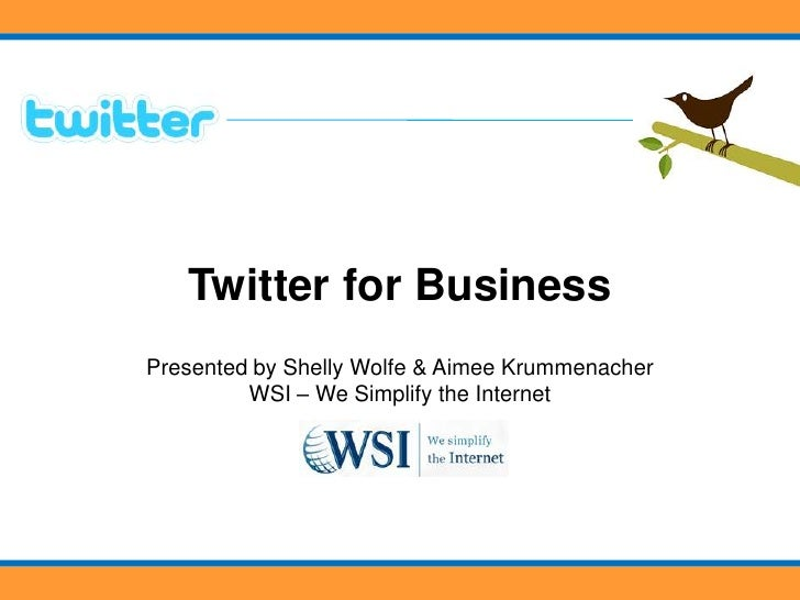 Twitter for Business<br />Presented by Shelly Wolfe & Aimee KrummenacherWSI – We Simplify the Internet<br />