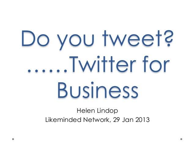 Do you tweet?……Twitter for   Business           Helen Lindop  Likeminded Network, 29 Jan 2013