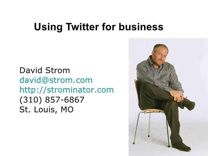 Using Twitter for business David Strom [email_address] http://strominator.com (310) 857-6867 St. Louis, MO
