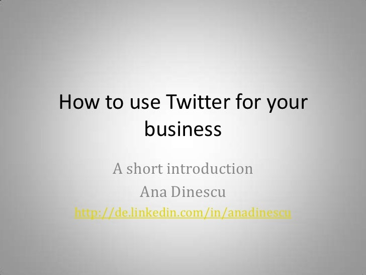 How to use Twitter for your business<br />A short introduction<br />Ana Dinescu<br />http://de.linkedin.com/in/anadinescu<...
