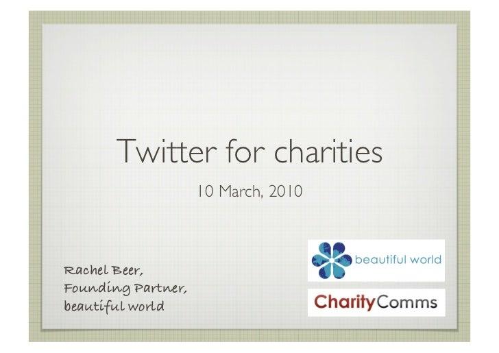 Twitter for charities                       10 March, 2010     Rachel Beer,! Founding Partner,! beautiful world!