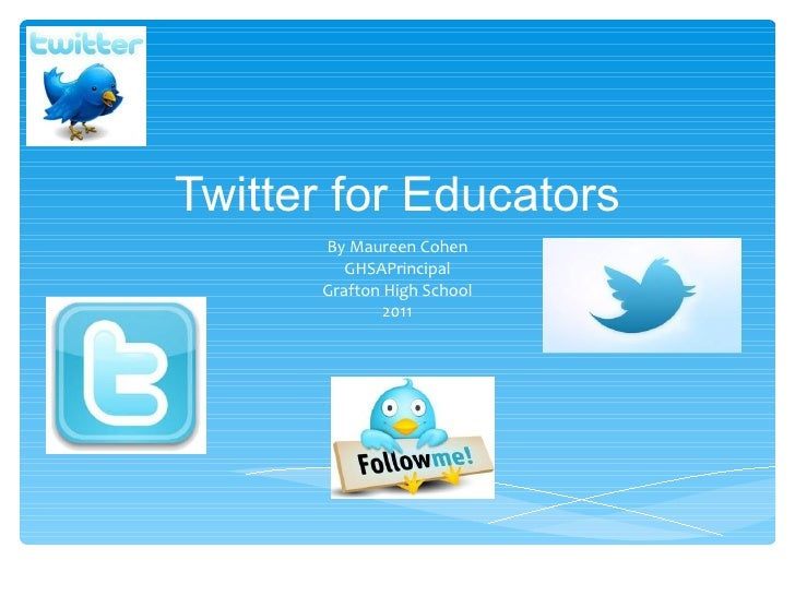Twitter for Educators By Maureen Cohen GHSAPrincipal Grafton High School 2011