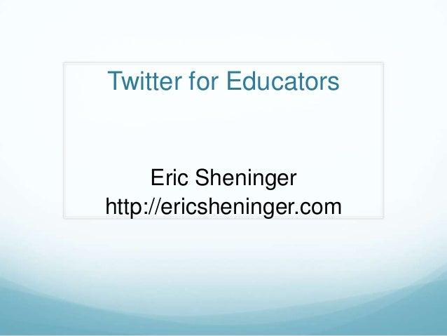 Twitter for Educators     Eric Sheningerhttp://ericsheninger.com