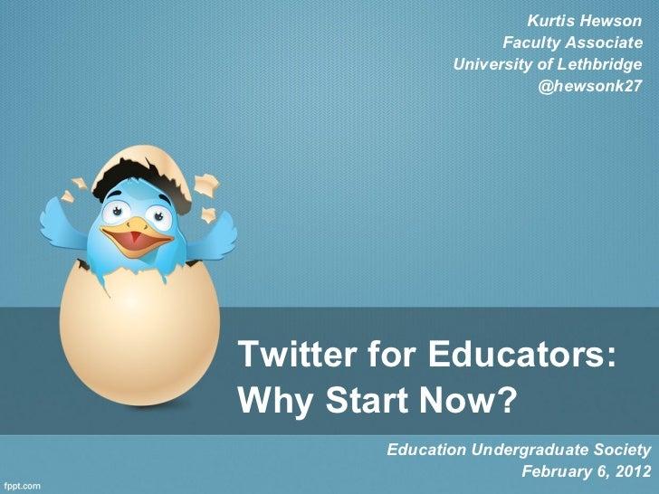 Twitter for Educators: Why Start Now? Education Undergraduate Society February 6, 2012 Kurtis Hewson Faculty Associate Uni...