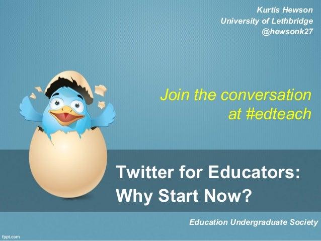 Twitter for Educators: Why Start Now? Education Undergraduate Society Kurtis Hewson University of Lethbridge @hewsonk27 Jo...