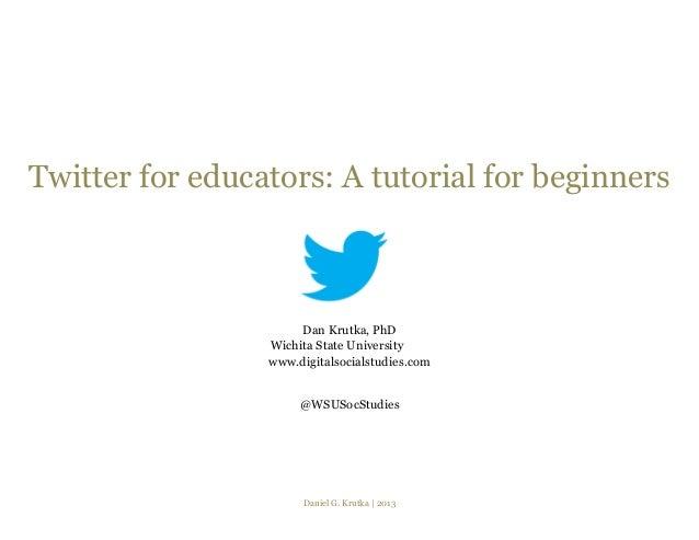 Twitter for educators: A tutorial for beginners                      Dan Krutka, PhD                 Wichita State Univers...