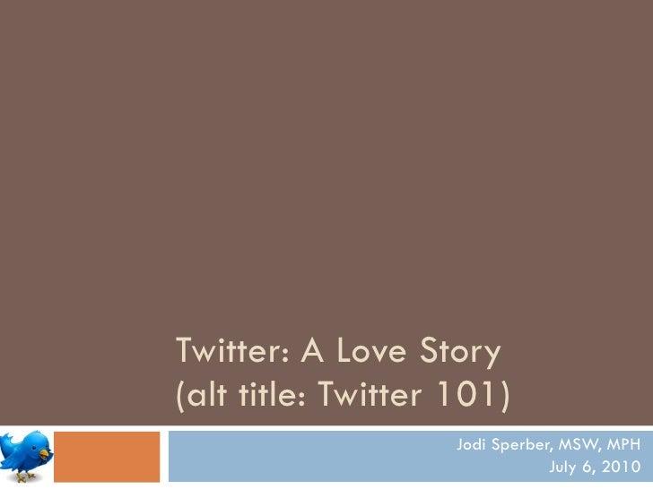 Twitter: A Love Story  (alt title: Twitter 101) Jodi Sperber, MSW, MPH July 6, 2010