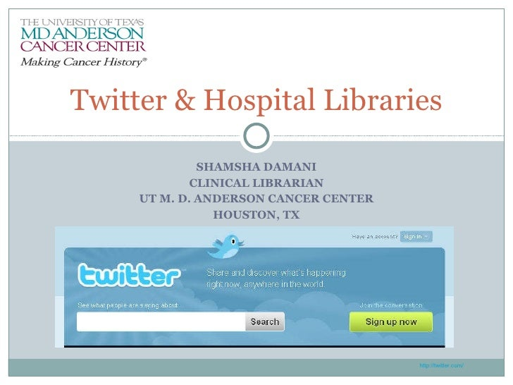 SHAMSHA DAMANI CLINICAL LIBRARIAN UT M. D. ANDERSON CANCER CENTER HOUSTON, TX Twitter & Hospital Libraries http://twitter....