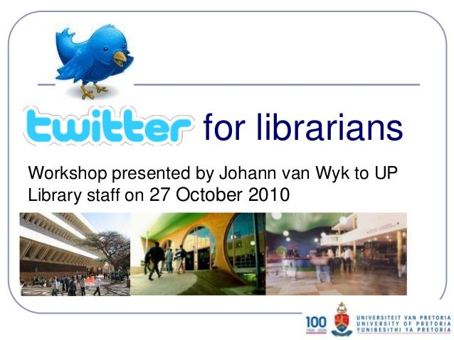 Twitter for librarians: workshop presented to University of Pretoria library staff on 27 October 2010