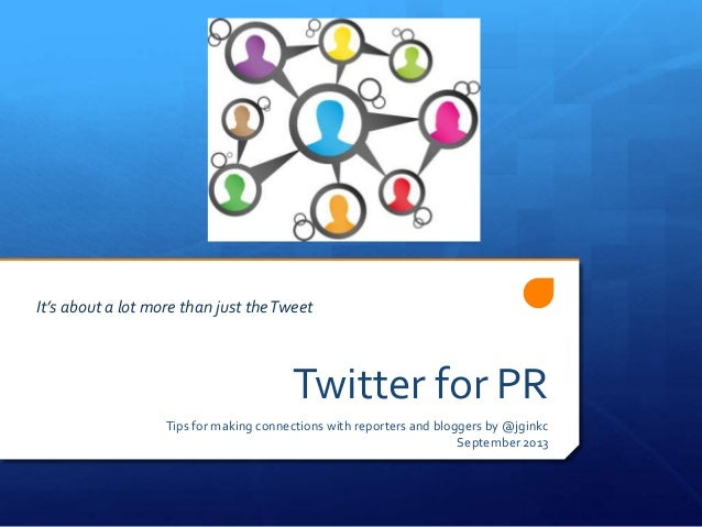 Twitter for PR Tips for making connections with reporters and bloggers by @jginkc September 2013 It's about a lot more tha...