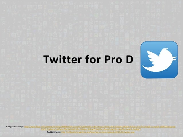Twitter for Pro D Background Image: http://www.flickr.com/photos/trinnity/2909816334/sizes/z/in/photolist-5r8z29-5ro1T9-5w...