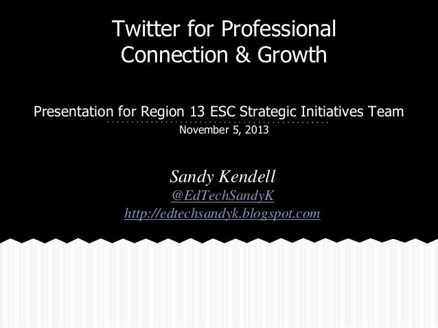 Twitter for Professional Connection & Growth Presentation for Region 13 ESC Strategic Initiatives Team November 5, 2013  S...
