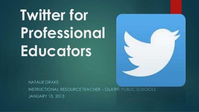 Twitter for Professional Educators NATALIE DRAKE INSTRUCTIONAL RESOURCE TEACHER – OLATHE PUBLIC SCHOOLS  JANUARY 13, 2013
