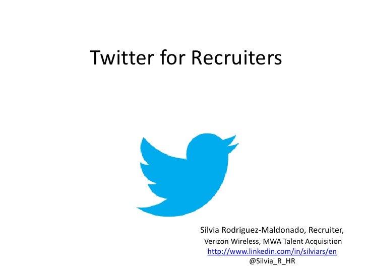 Twitter for Recruiters            Silvia Rodriguez-Maldonado, Recruiter,             Verizon Wireless, MWA Talent Acquisit...