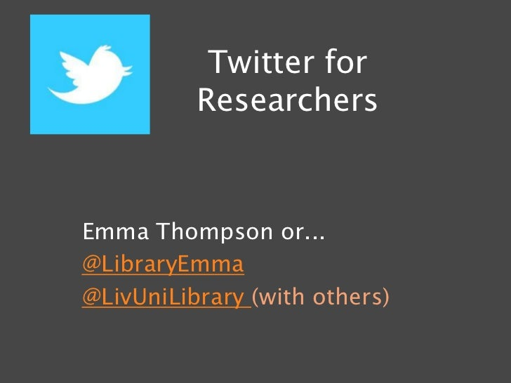 Twitter for          ResearchersEmma Thompson or...@LibraryEmma@LivUniLibrary (with others)