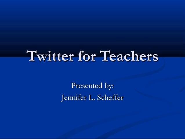 Twitter for Teachers        Presented by:     Jennifer L. Scheffer