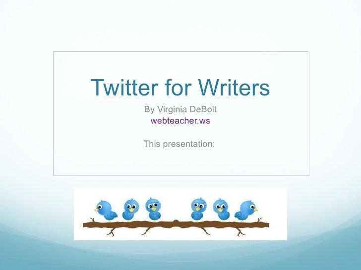 Twitter for Writers Virginia DeBolt webteacher.ws This presentation: www.slideshare.net/vdebolt/twitter-for-writers
