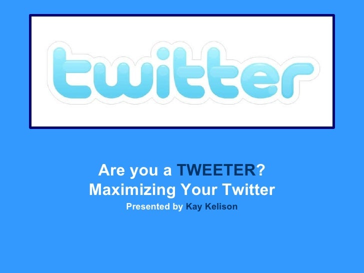 Are you a  TWEETER ? Maximizing Your Twitter Presented by  Kay Kelison