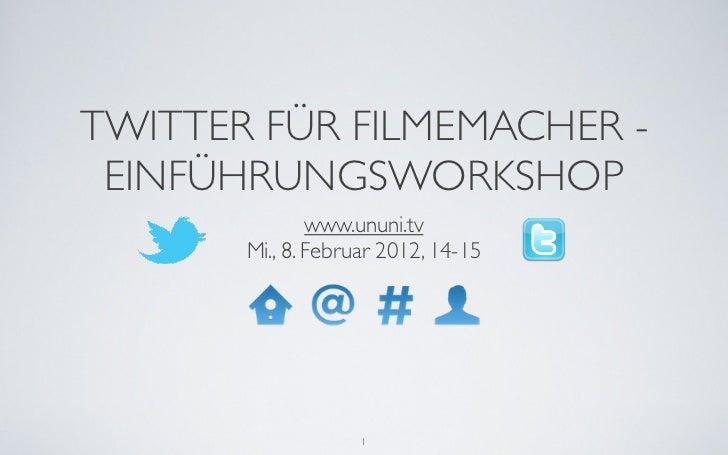 TWITTER FÜR FILMEMACHER - EINFÜHRUNGSWORKSHOP               www.ununi.tv       Mi., 8. Februar 2012, 14-15                ...