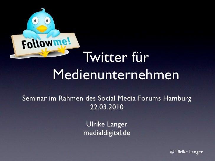 Twitter für         Medienunternehmen Seminar im Rahmen des Social Media Forums Hamburg                    22.03.2010     ...