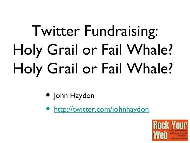 1 Twitter Fundraising: Holy Grail or Fail Whale? Holy Grail or Fail Whale? • John Haydon • http://twitter.com/johnhaydon