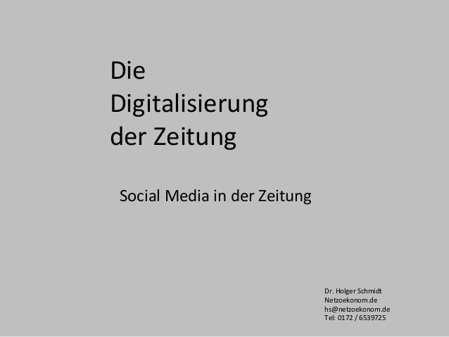 Die Digitalisierung der Zeitung Social Media in der Zeitung Dr. Holger Schmidt Netzoekonom.de hs@netzoekonom.de Tel: 0172 ...