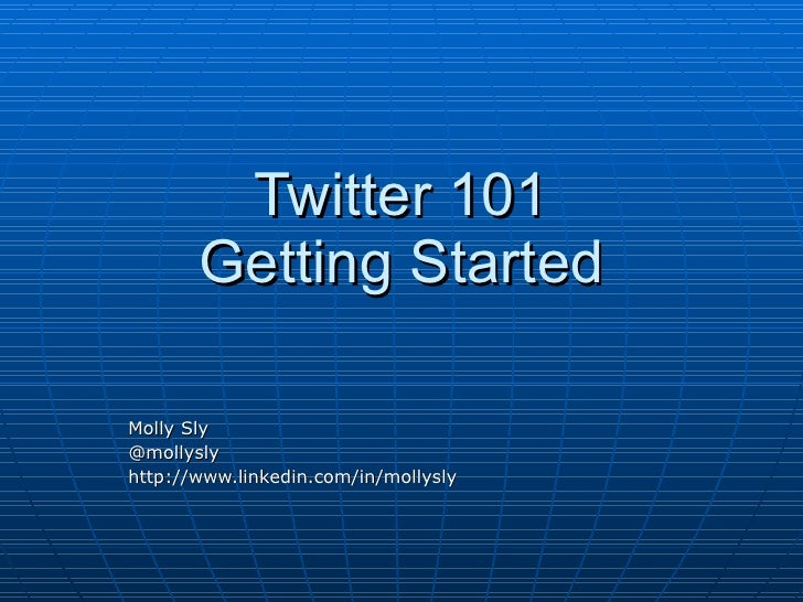 Twitter 101 Getting Started Molly Sly @mollysly http://www.linkedin.com/in/mollysly
