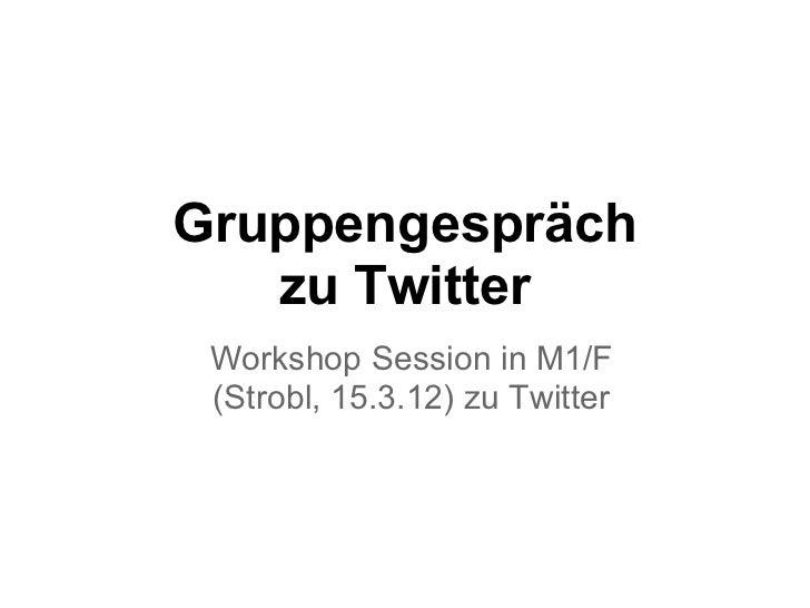 Gruppengespräch   zu Twitter Workshop Session in M1/F (Strobl, 15.3.12) zu Twitter