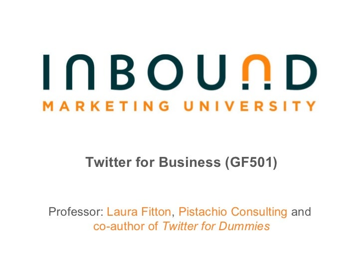 Twitter for Business (GF501) Professor:  Laura Fitton ,  Pistachio Consulting  and   co-author of  Twitter for Dummies