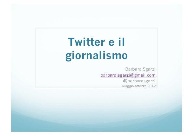 Twitter e ilgiornalismo                 Barbara Sgarzi      barbara.sgarzi@gmail.com                @barbarasgarzi        ...