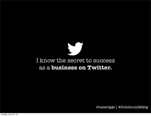 I know the secret to successas a business on Twitter.@nateriggs | #GoInboundMktgSunday, June 16, 13