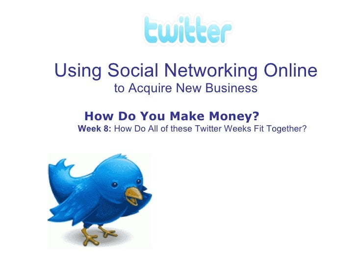 Using Social Networking Online to Acquire New Business How Do You Make Money? Week 8: How Do All of these Twitter Weeks F...
