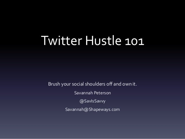 Twitter Hustle 101 Brush your social shoulders off and own it. Savannah Peterson @SavIsSavvy Savannah@Shapeways.com