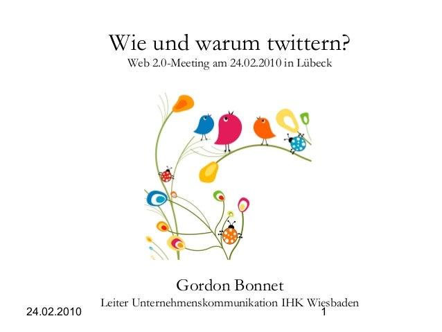 24.02.2010 1 Wie und warum twittern? Web 2.0-Meeting am 24.02.2010 in Lübeck Gordon Bonnet Leiter Unternehmenskommunikatio...